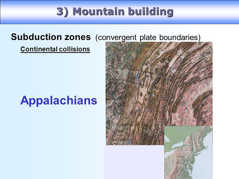 3) Mountain building Subduction zones (convergent plate boundaries) Subduction zones (convergent plate boundaries) Continental collisions Appalachians