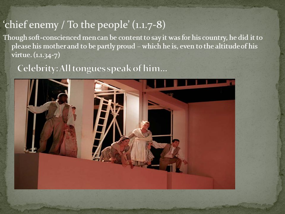 'chief enemy / To the people' (1.1.7-8) Though soft-conscienced men can be content to say it was for his country, he did it to please his mother and to be partly proud – which he is, even to the altitude of his virtue.