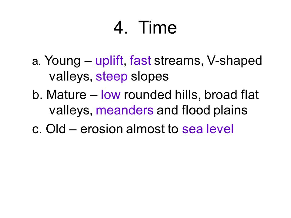 4. Time a. Young – uplift, fast streams, V-shaped valleys, steep slopes b.