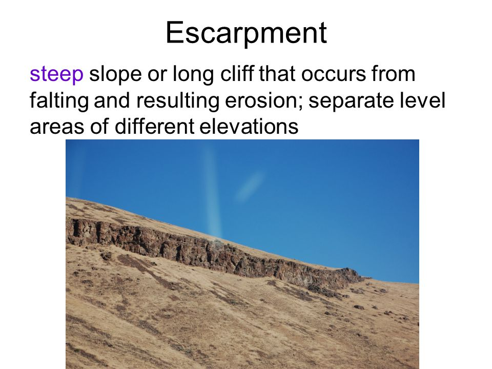 Escarpment steep slope or long cliff that occurs from falting and resulting erosion; separate level areas of different elevations