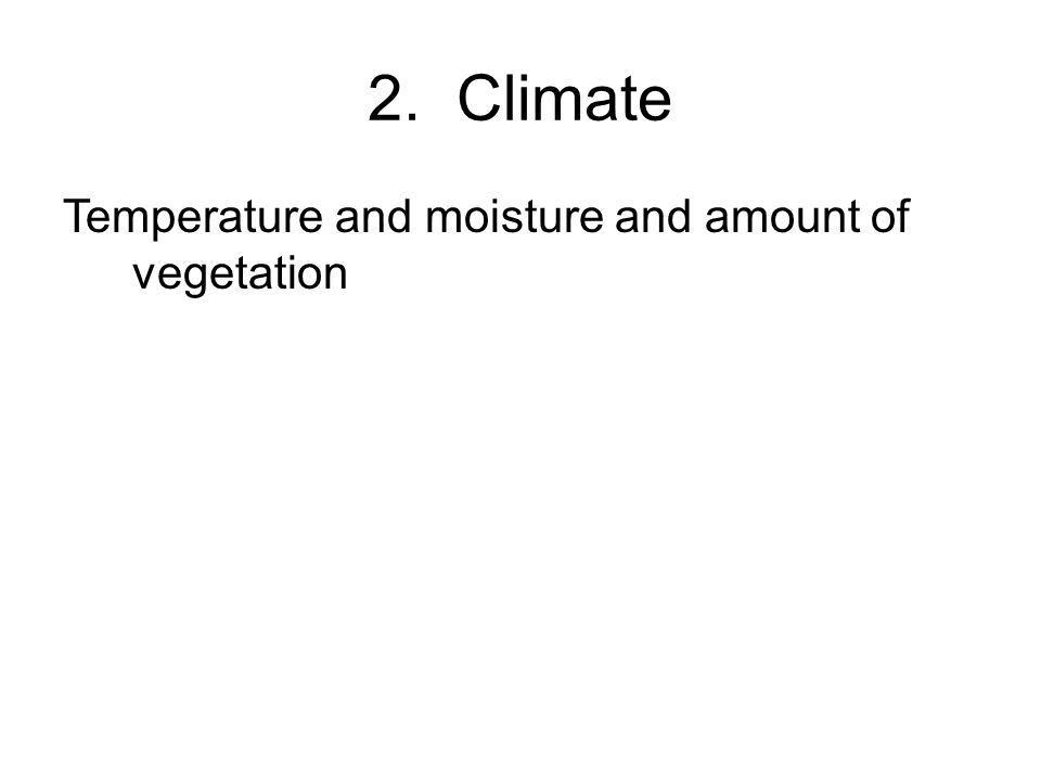 2. Climate Temperature and moisture and amount of vegetation