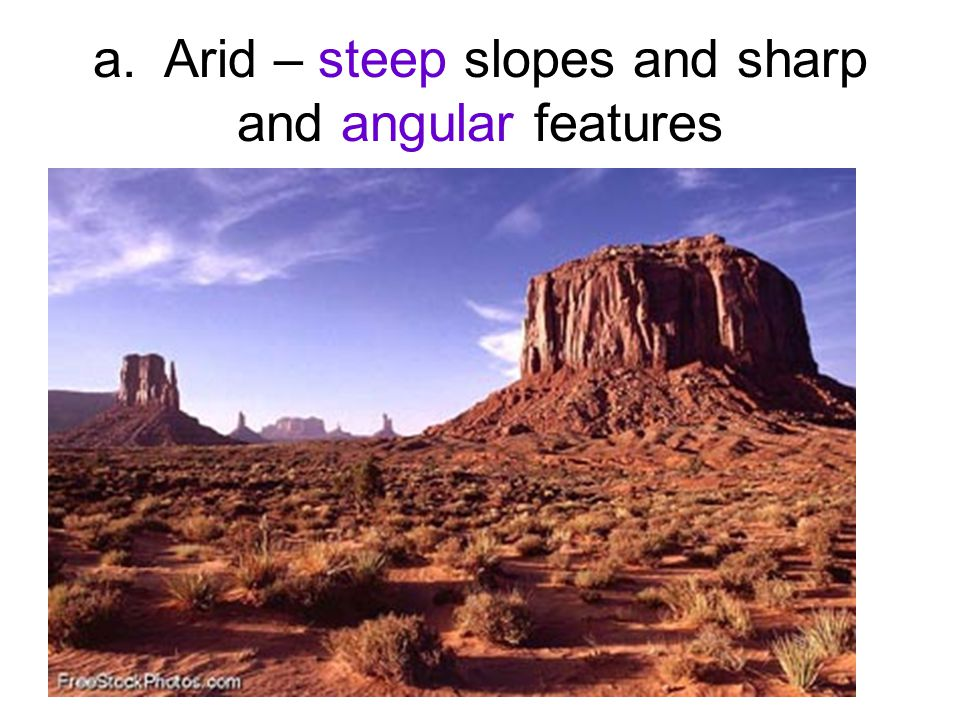 a. Arid – steep slopes and sharp and angular features