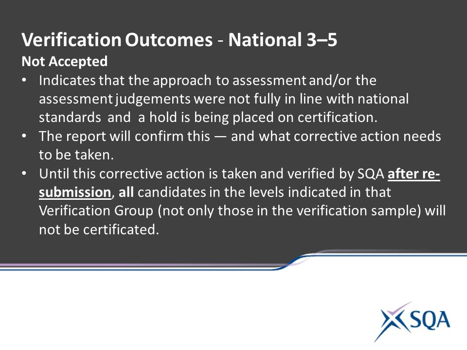 Verification Outcomes - National 3–5 Not Accepted Indicates that the approach to assessment and/or the assessment judgements were not fully in line with national standards and a hold is being placed on certification.