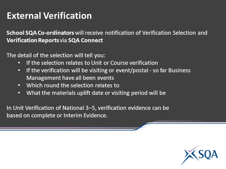 External Verification School SQA Co-ordinators will receive notification of Verification Selection and Verification Reports via SQA Connect The detail of the selection will tell you: If the selection relates to Unit or Course verification If the verification will be visiting or event/postal - so far Business Management have all been events Which round the selection relates to What the materials uplift date or visiting period will be In Unit Verification of National 3–5, verification evidence can be based on complete or Interim Evidence.