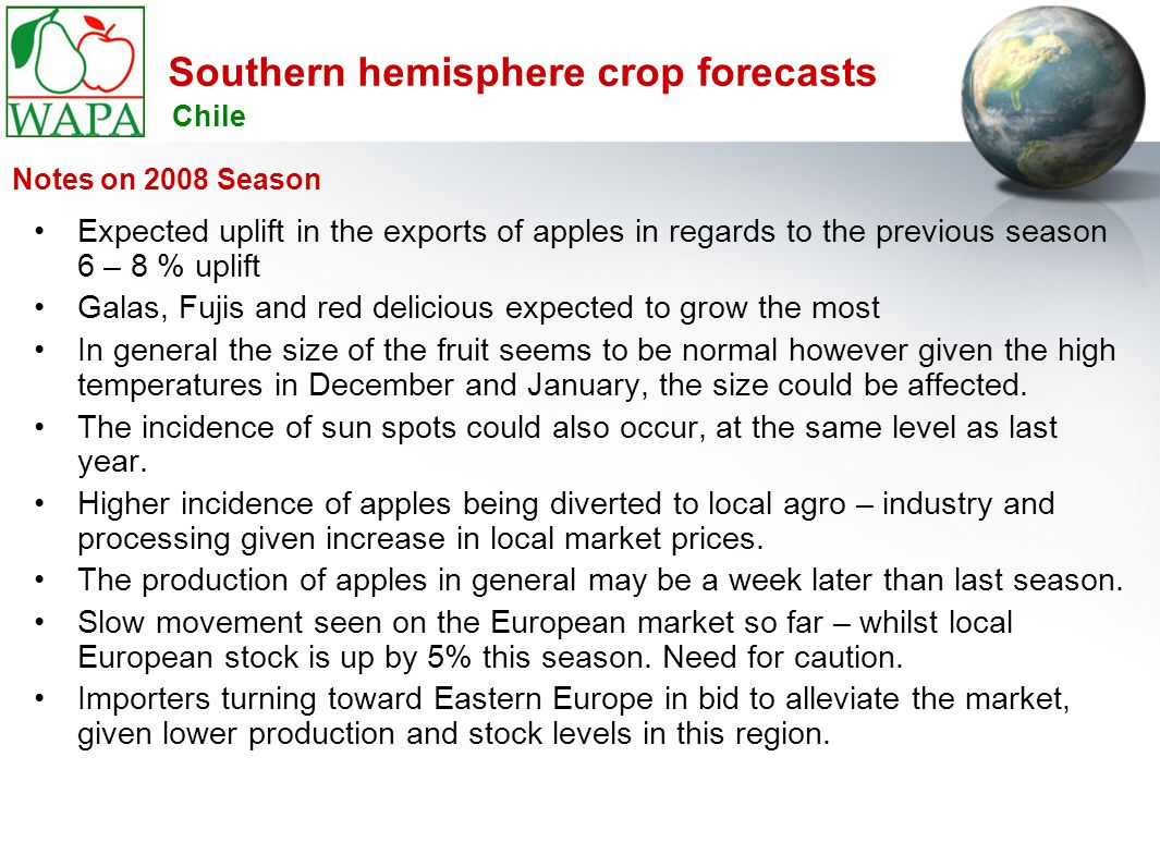 Southern hemisphere crop forecasts Expected uplift in the exports of apples in regards to the previous season 6 – 8 % uplift Galas, Fujis and red delicious expected to grow the most In general the size of the fruit seems to be normal however given the high temperatures in December and January, the size could be affected.