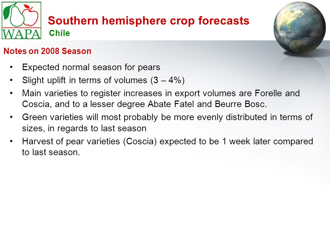 Southern hemisphere crop forecasts Expected normal season for pears Slight uplift in terms of volumes (3 – 4%) Main varieties to register increases in