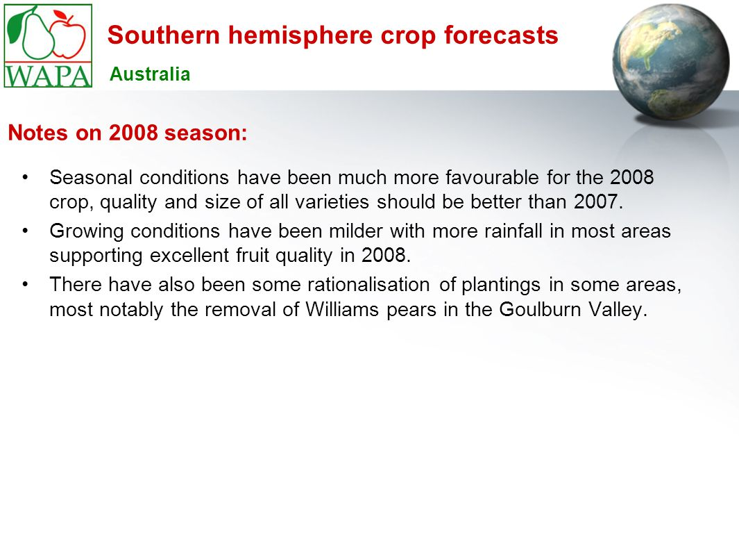 Southern hemisphere crop forecasts Seasonal conditions have been much more favourable for the 2008 crop, quality and size of all varieties should be better than 2007.