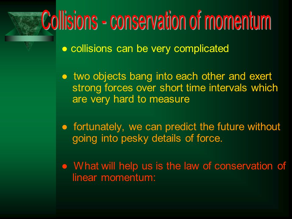 ● collisions can be very complicated ● two objects bang into each other and exert strong forces over short time intervals which are very hard to measure ● fortunately, we can predict the future without going into pesky details of force.