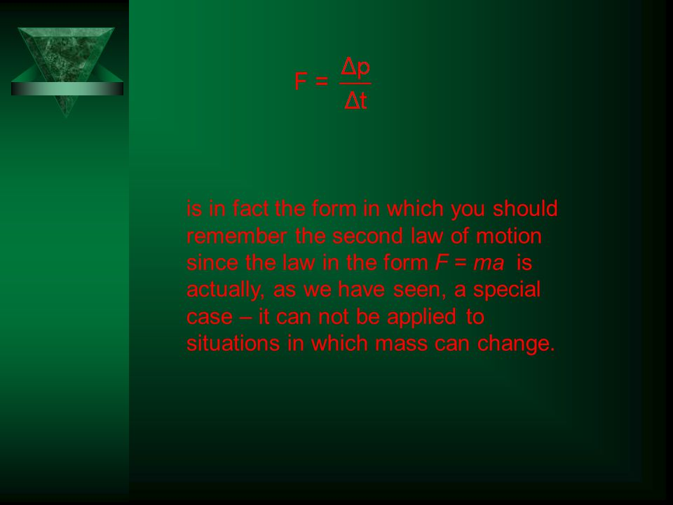 is in fact the form in which you should remember the second law of motion since the law in the form F = ma is actually, as we have seen, a special case – it can not be applied to situations in which mass can change.