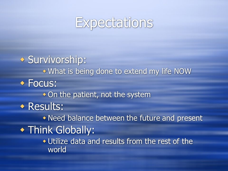 Expectations  Survivorship:  What is being done to extend my life NOW  Focus:  On the patient, not the system  Results:  Need balance between the future and present  Think Globally:  Utilize data and results from the rest of the world  Survivorship:  What is being done to extend my life NOW  Focus:  On the patient, not the system  Results:  Need balance between the future and present  Think Globally:  Utilize data and results from the rest of the world