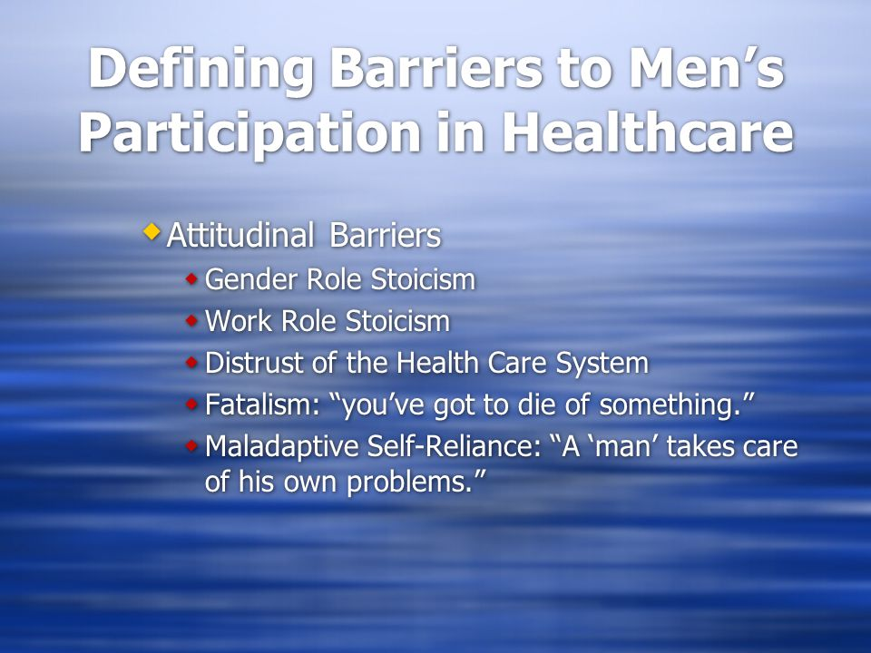 Defining Barriers to Men's Participation in Healthcare  Attitudinal Barriers  Gender Role Stoicism  Work Role Stoicism  Distrust of the Health Care System  Fatalism: you've got to die of something.  Maladaptive Self-Reliance: A 'man' takes care of his own problems.  Attitudinal Barriers  Gender Role Stoicism  Work Role Stoicism  Distrust of the Health Care System  Fatalism: you've got to die of something.  Maladaptive Self-Reliance: A 'man' takes care of his own problems.