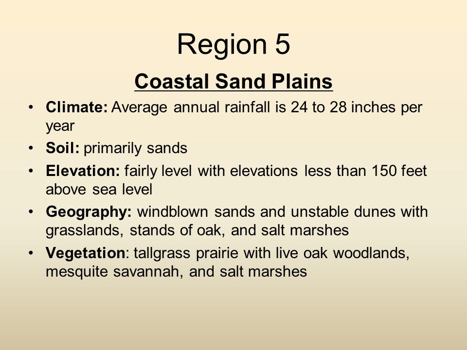 Region 5 Coastal Sand Plains Climate: Average annual rainfall is 24 to 28 inches per year Soil: primarily sands Elevation: fairly level with elevation
