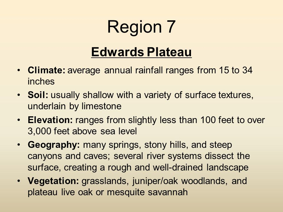 Region 7 Edwards Plateau Climate: average annual rainfall ranges from 15 to 34 inches Soil: usually shallow with a variety of surface textures, underl