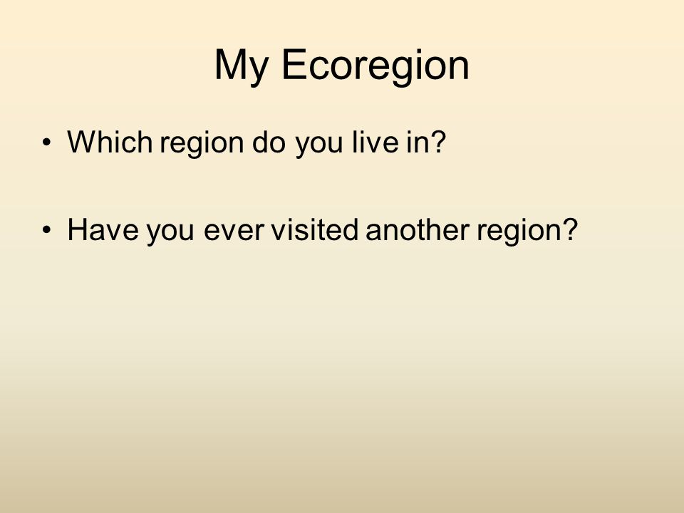 My Ecoregion Which region do you live in? Have you ever visited another region?
