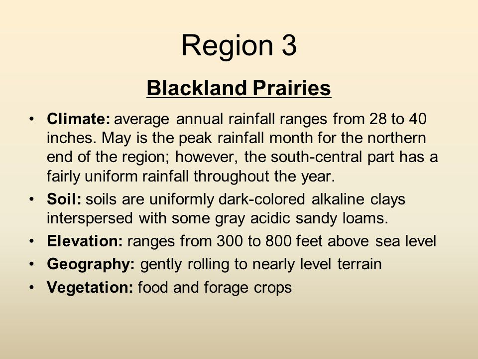 Region 3 Blackland Prairies Climate: average annual rainfall ranges from 28 to 40 inches. May is the peak rainfall month for the northern end of the r