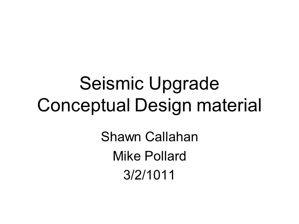Seismic Upgrade Conceptual Design material Shawn Callahan Mike Pollard 3/2/1011
