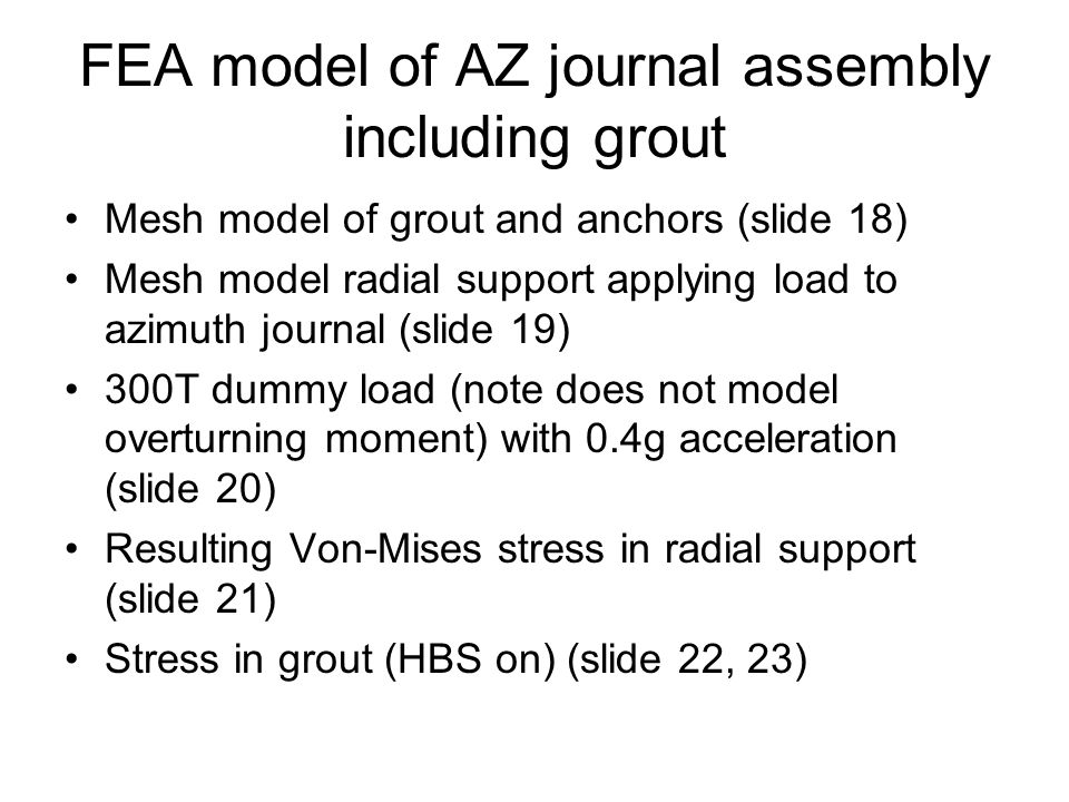FEA model of AZ journal assembly including grout Mesh model of grout and anchors (slide 18) Mesh model radial support applying load to azimuth journal (slide 19) 300T dummy load (note does not model overturning moment) with 0.4g acceleration (slide 20) Resulting Von-Mises stress in radial support (slide 21) Stress in grout (HBS on) (slide 22, 23)