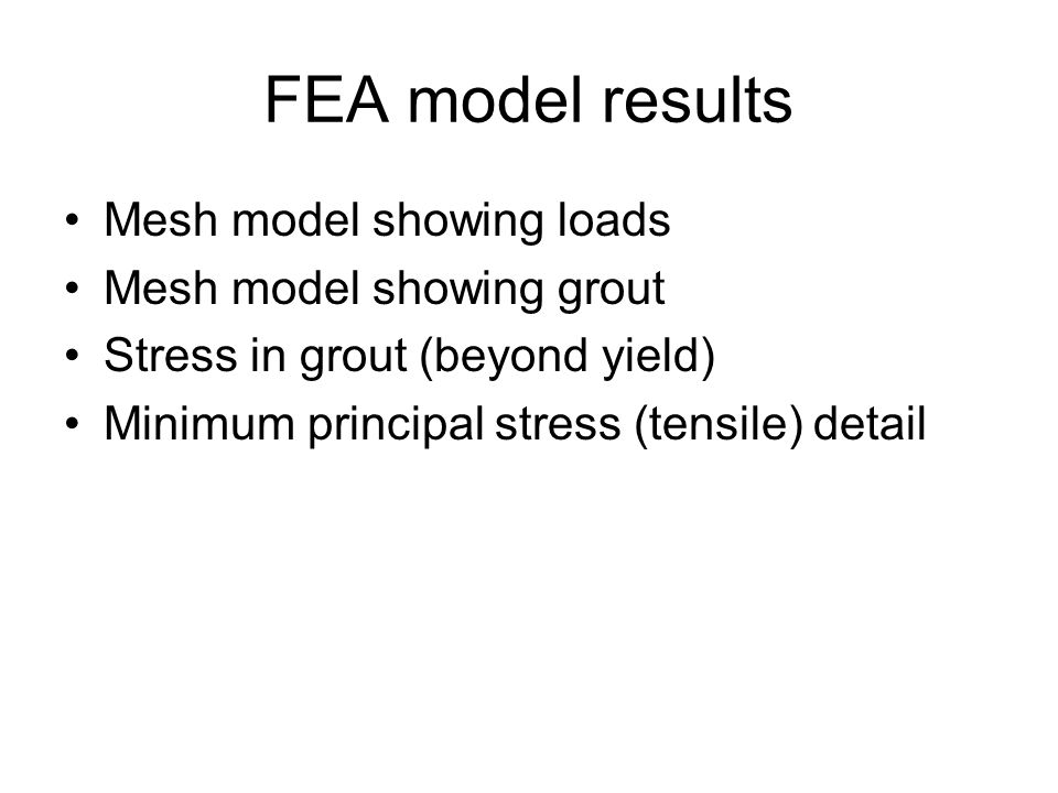 FEA model results Mesh model showing loads Mesh model showing grout Stress in grout (beyond yield) Minimum principal stress (tensile) detail