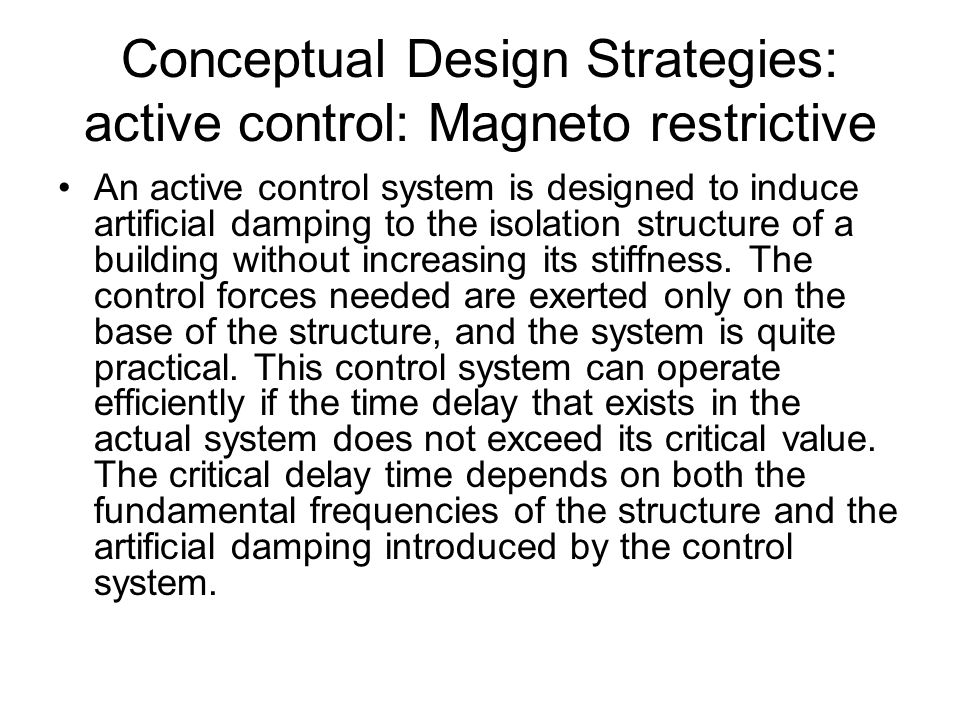 Conceptual Design Strategies: active control: Magneto restrictive An active control system is designed to induce artificial damping to the isolation structure of a building without increasing its stiffness.