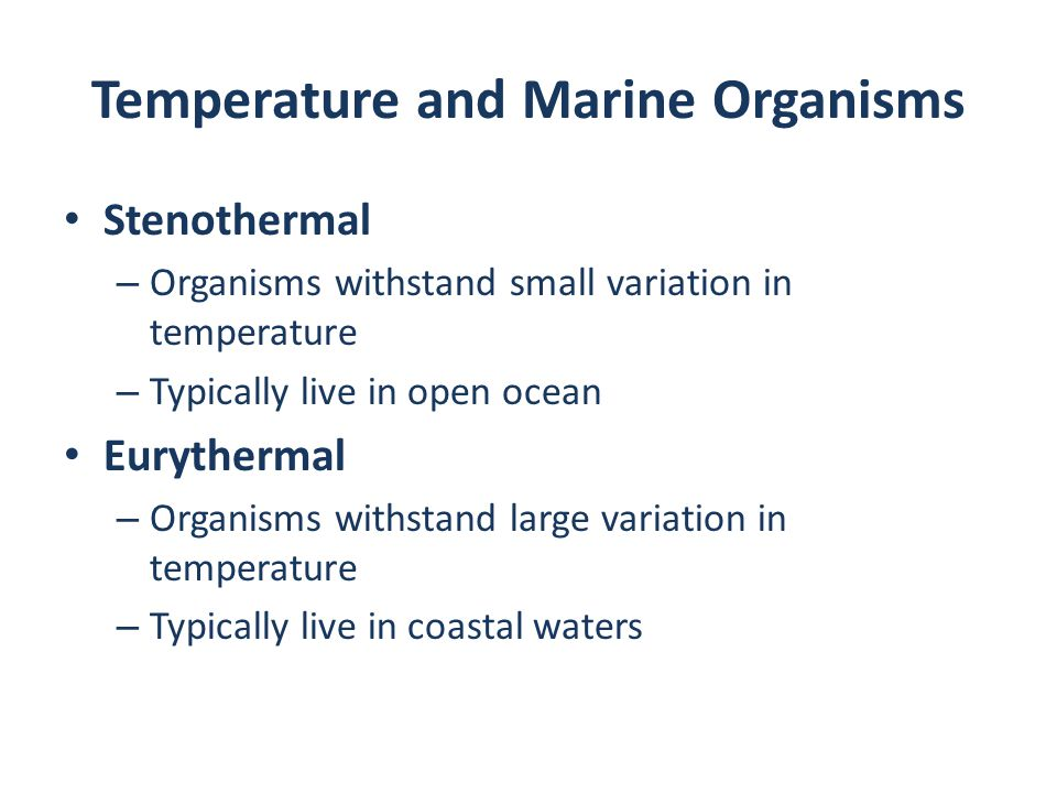 Temperature and Marine Organisms Stenothermal – Organisms withstand small variation in temperature – Typically live in open ocean Eurythermal – Organisms withstand large variation in temperature – Typically live in coastal waters