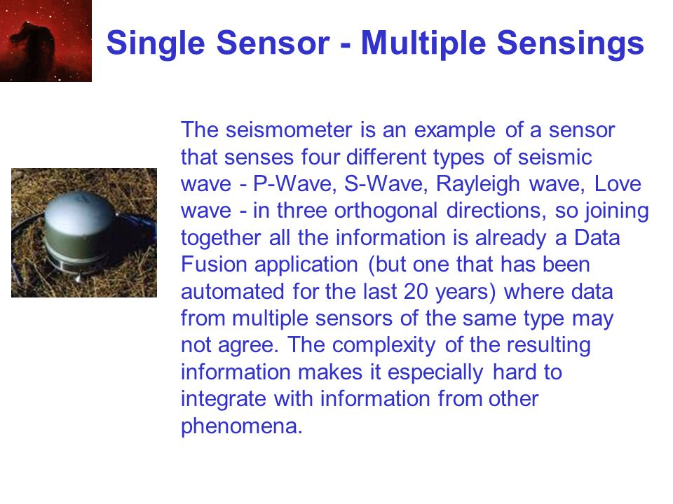 Single Sensor - Multiple Sensings The seismometer is an example of a sensor that senses four different types of seismic wave - P-Wave, S-Wave, Rayleigh wave, Love wave - in three orthogonal directions, so joining together all the information is already a Data Fusion application (but one that has been automated for the last 20 years) where data from multiple sensors of the same type may not agree.