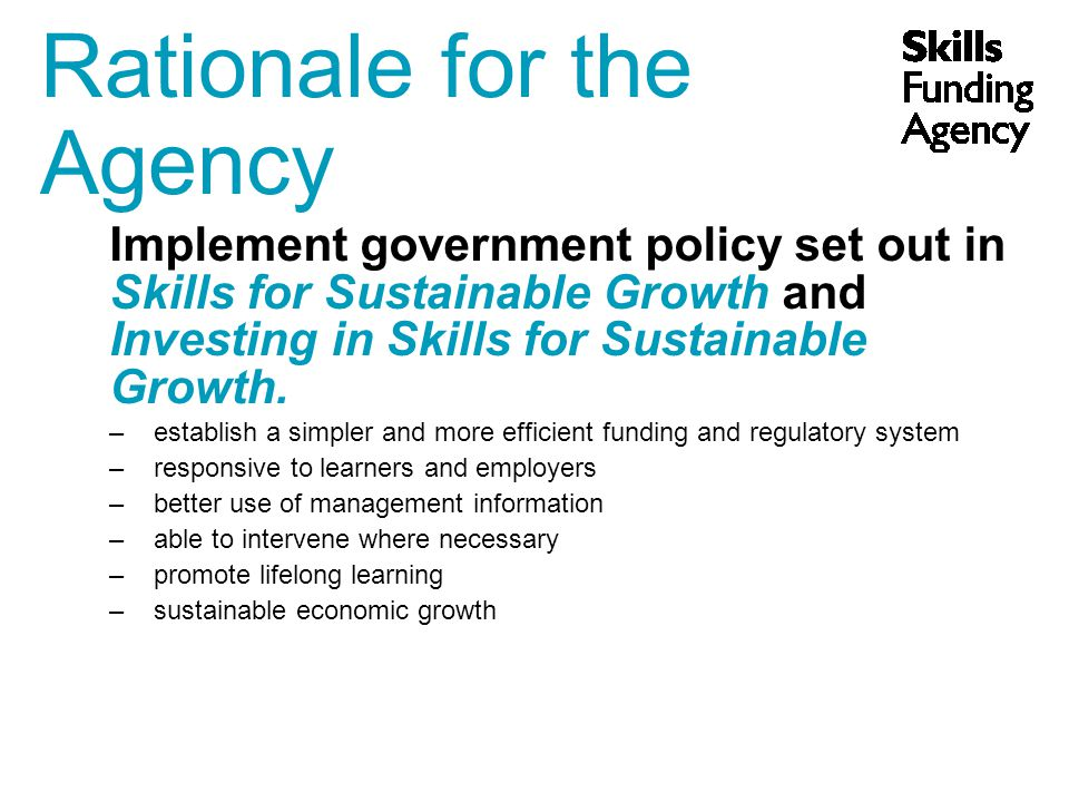 Rationale for the Agency Implement government policy set out in Skills for Sustainable Growth and Investing in Skills for Sustainable Growth.