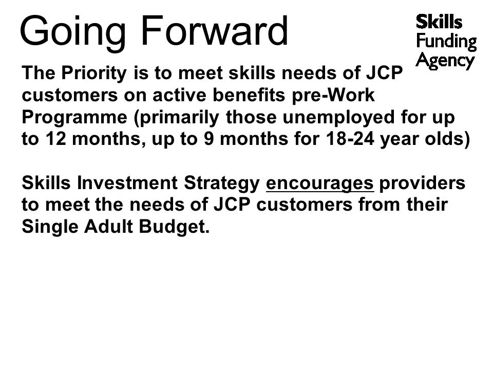 Going Forward The Priority is to meet skills needs of JCP customers on active benefits pre-Work Programme (primarily those unemployed for up to 12 months, up to 9 months for year olds) Skills Investment Strategy encourages providers to meet the needs of JCP customers from their Single Adult Budget.