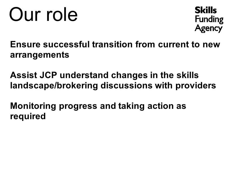 Our role Ensure successful transition from current to new arrangements Assist JCP understand changes in the skills landscape/brokering discussions with providers Monitoring progress and taking action as required