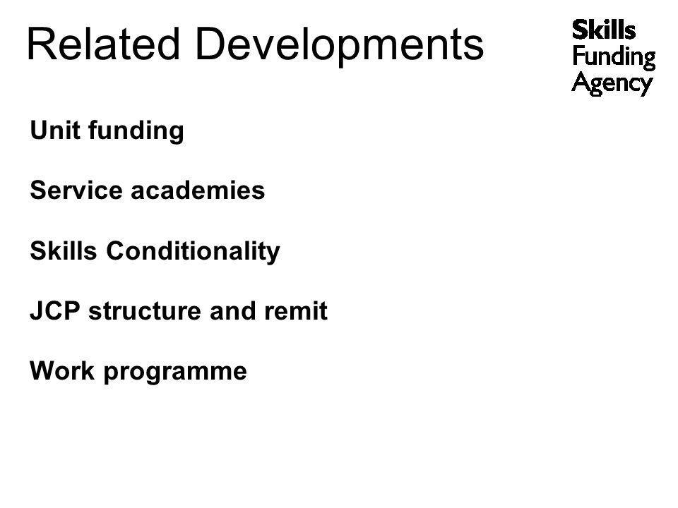 Related Developments Unit funding Service academies Skills Conditionality JCP structure and remit Work programme