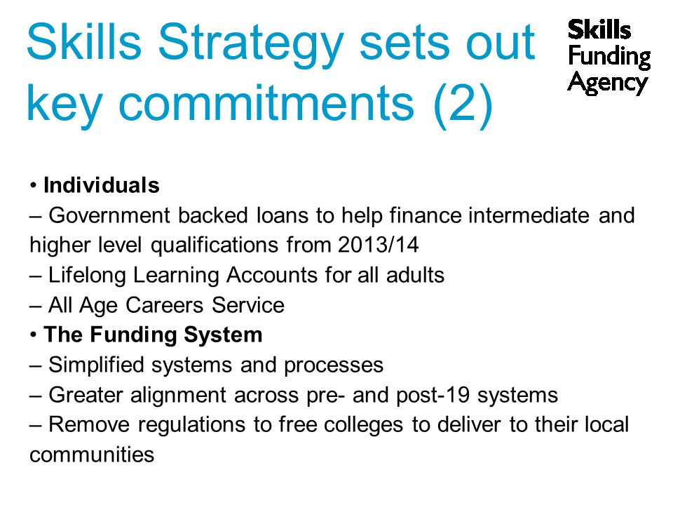 Skills Strategy sets out key commitments (2) Individuals – Government backed loans to help finance intermediate and higher level qualifications from 2013/14 – Lifelong Learning Accounts for all adults – All Age Careers Service The Funding System – Simplified systems and processes – Greater alignment across pre- and post-19 systems – Remove regulations to free colleges to deliver to their local communities