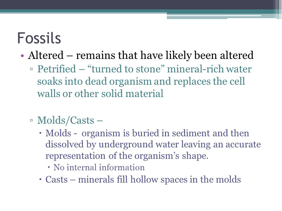 Fossils Altered – remains that have likely been altered ▫Petrified – turned to stone mineral-rich water soaks into dead organism and replaces the cell walls or other solid material ▫Molds/Casts –  Molds - organism is buried in sediment and then dissolved by underground water leaving an accurate representation of the organism's shape.