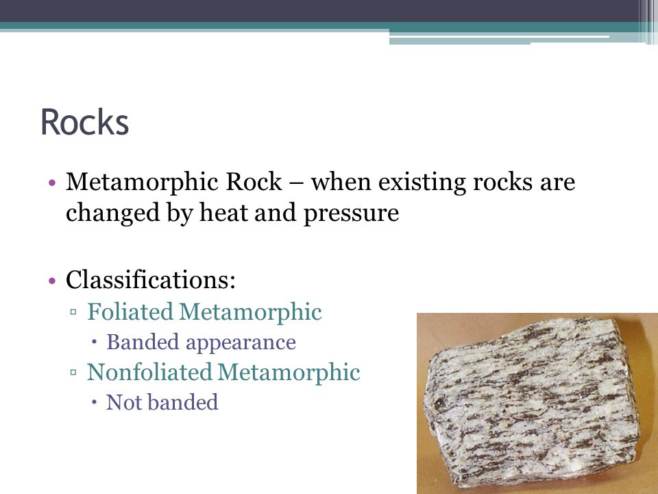 Rocks Metamorphic Rock – when existing rocks are changed by heat and pressure Classifications: ▫Foliated Metamorphic  Banded appearance ▫Nonfoliated Metamorphic  Not banded