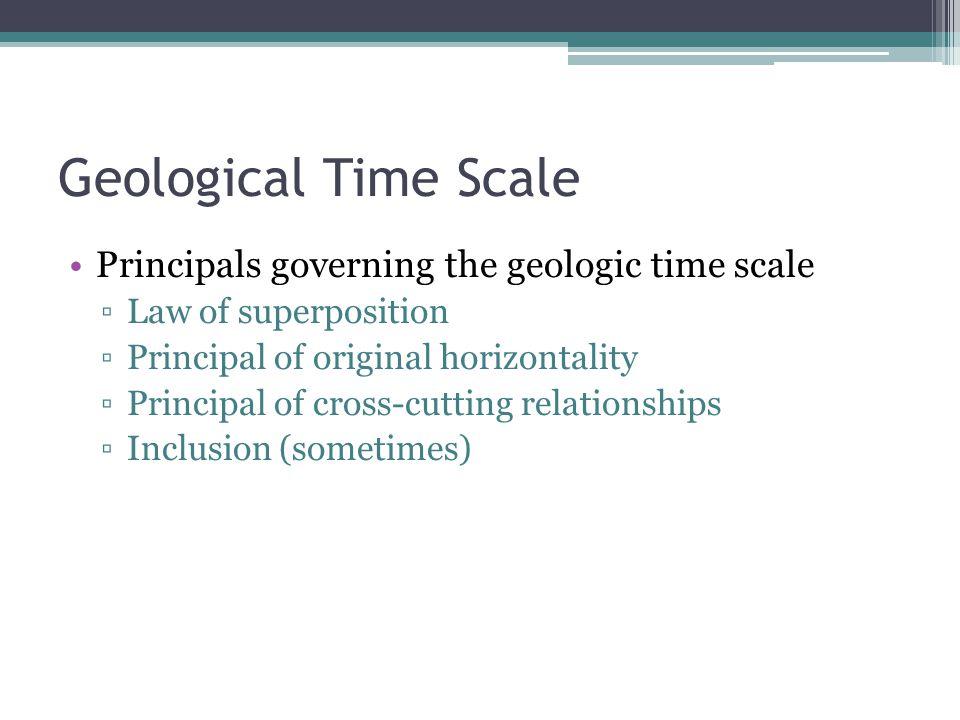 Geological Time Scale Principals governing the geologic time scale ▫Law of superposition ▫Principal of original horizontality ▫Principal of cross-cutting relationships ▫Inclusion (sometimes)