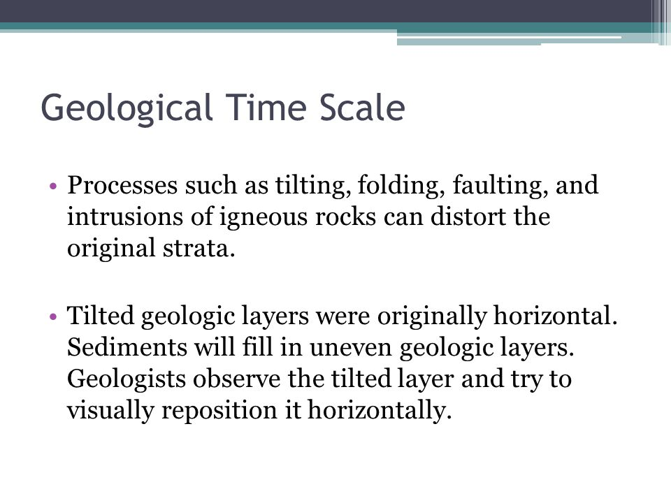 Geological Time Scale Processes such as tilting, folding, faulting, and intrusions of igneous rocks can distort the original strata.