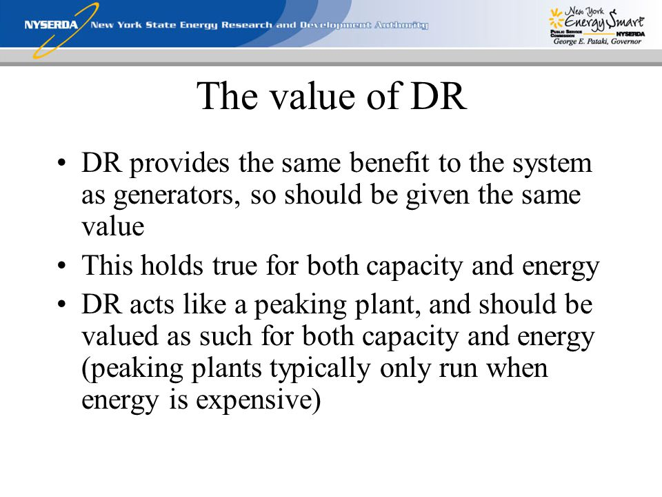The value of DR DR provides the same benefit to the system as generators, so should be given the same value This holds true for both capacity and energy DR acts like a peaking plant, and should be valued as such for both capacity and energy (peaking plants typically only run when energy is expensive)