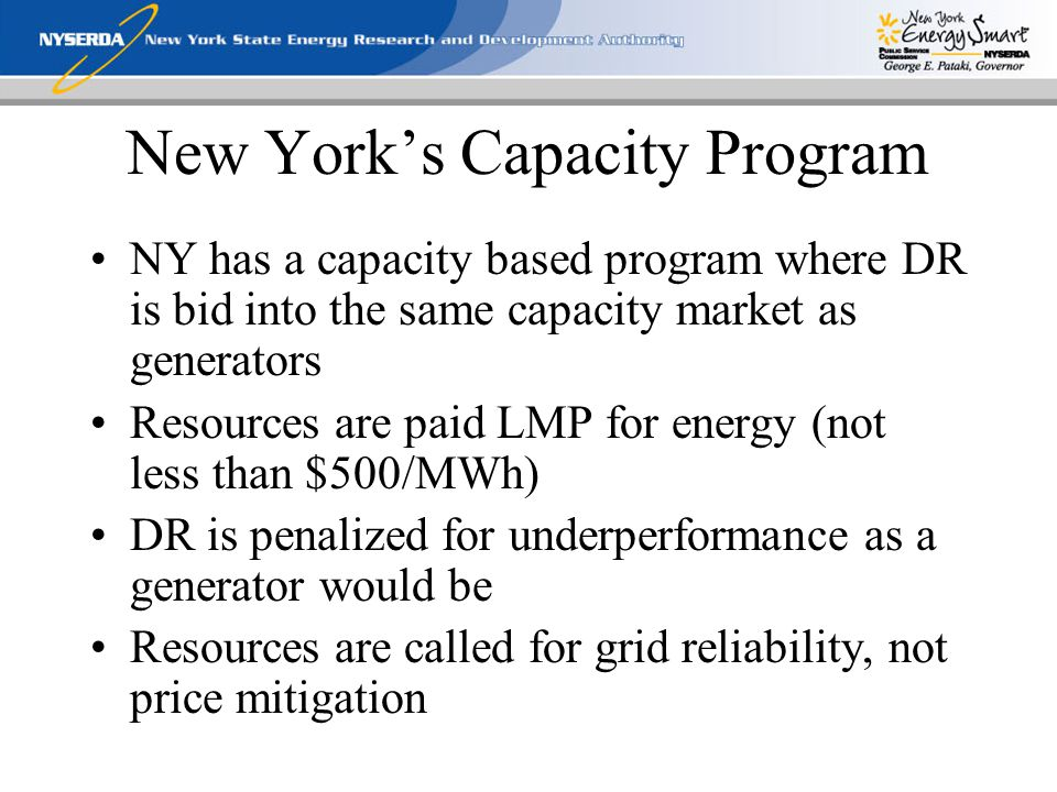 New York's Capacity Program NY has a capacity based program where DR is bid into the same capacity market as generators Resources are paid LMP for energy (not less than $500/MWh) DR is penalized for underperformance as a generator would be Resources are called for grid reliability, not price mitigation