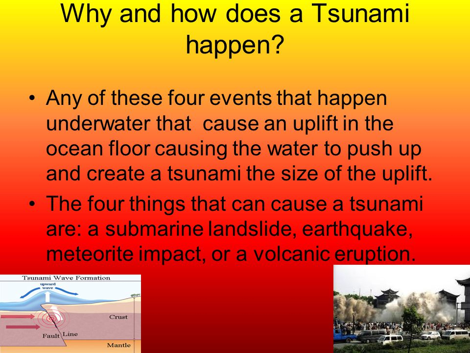 Why and how does a Tsunami happen? Any of these four events that happen underwater that cause an uplift in the ocean floor causing the water to push u