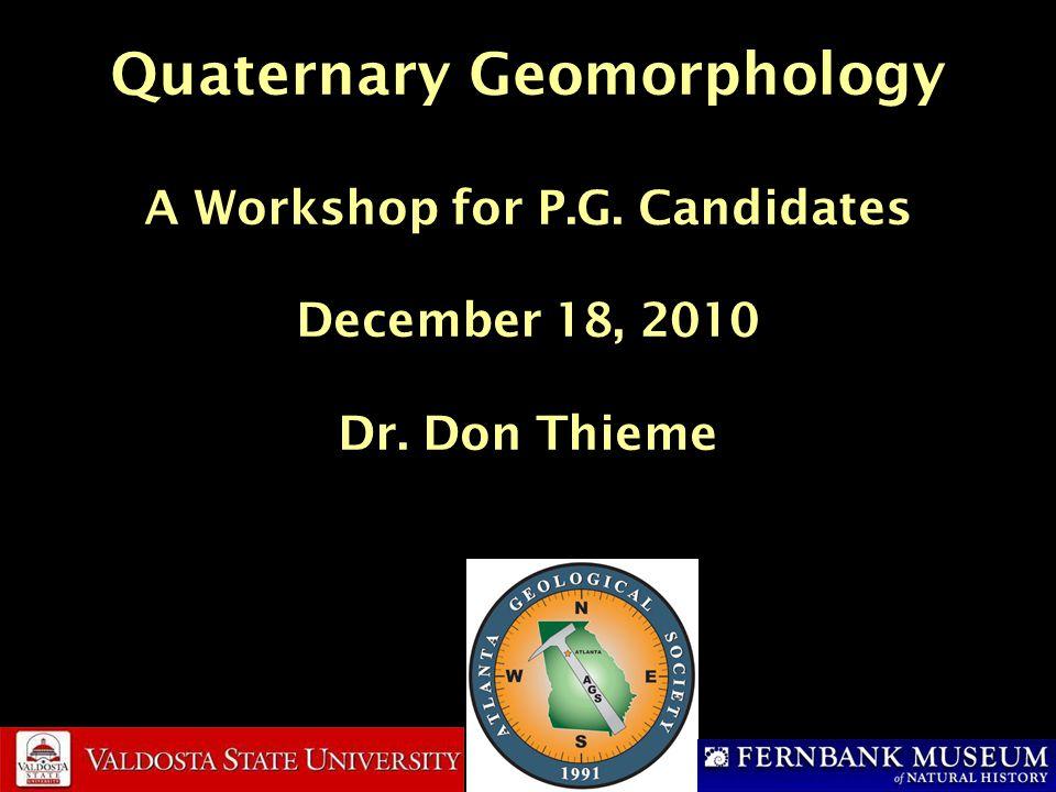 Quaternary Geomorphology A Workshop for P.G. Candidates December 18, 2010 Dr. Don Thieme
