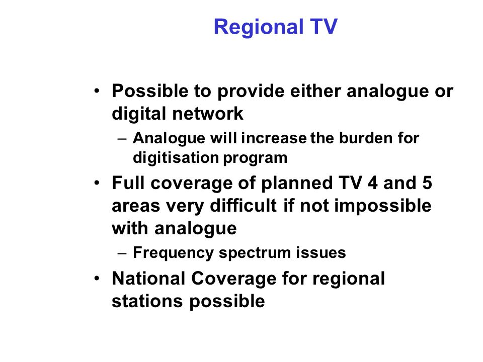 Regional TV Possible to provide either analogue or digital network –Analogue will increase the burden for digitisation program Full coverage of planned TV 4 and 5 areas very difficult if not impossible with analogue –Frequency spectrum issues National Coverage for regional stations possible