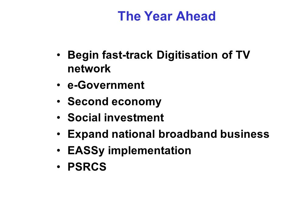 The Year Ahead Begin fast-track Digitisation of TV network e-Government Second economy Social investment Expand national broadband business EASSy implementation PSRCS