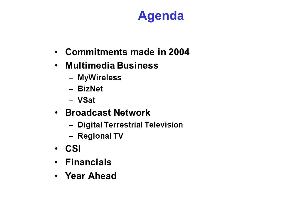 Agenda Commitments made in 2004 Multimedia Business –MyWireless –BizNet –VSat Broadcast Network –Digital Terrestrial Television –Regional TV CSI Financials Year Ahead