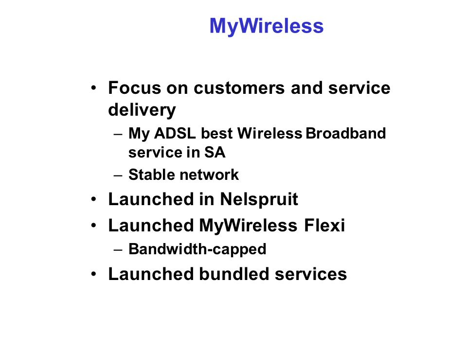 MyWireless Focus on customers and service delivery –My ADSL best Wireless Broadband service in SA –Stable network Launched in Nelspruit Launched MyWireless Flexi –Bandwidth-capped Launched bundled services