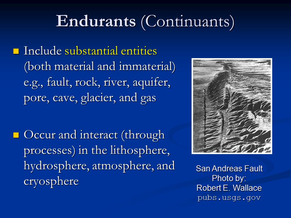 Endurants (Continuants) Include substantial entities (both material and immaterial) e.g., fault, rock, river, aquifer, pore, cave, glacier, and gas In