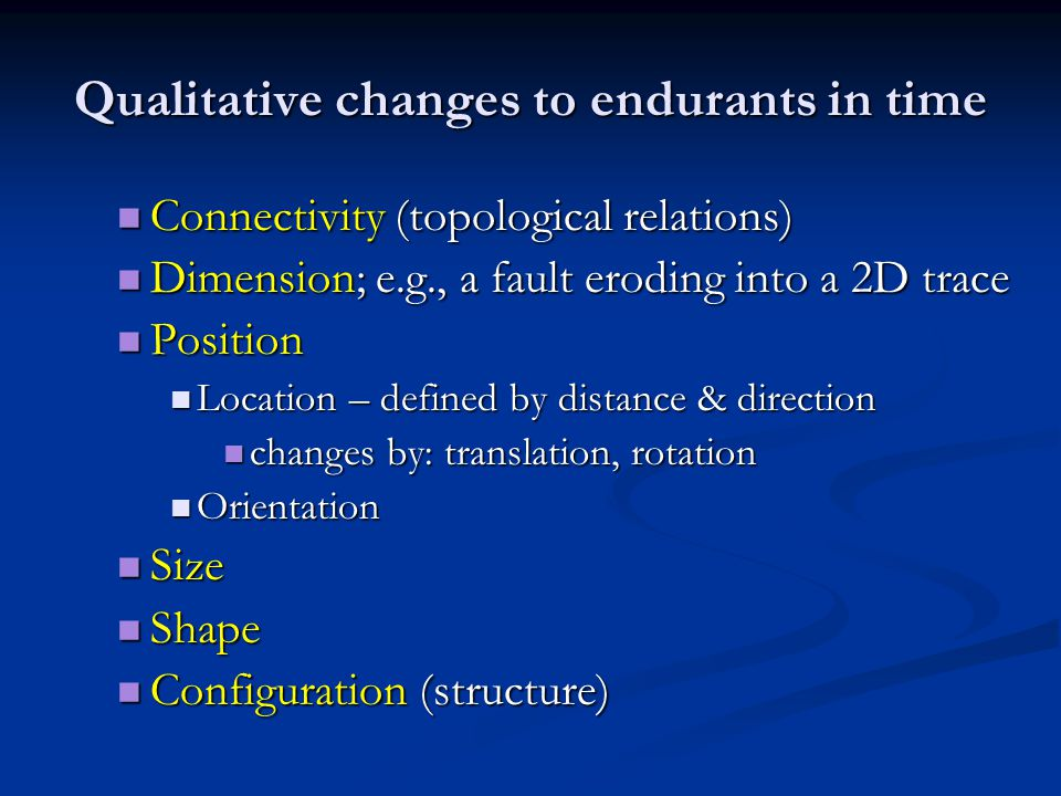 Qualitative changes to endurants in time Connectivity (topological relations) Connectivity (topological relations) Dimension; e.g., a fault eroding in