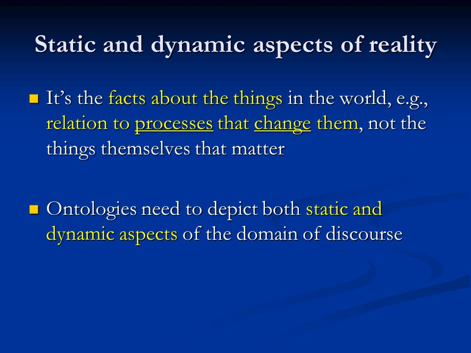 Static and dynamic aspects of reality It's the facts about the things in the world, e.g., relation to processes that change them, not the things thems