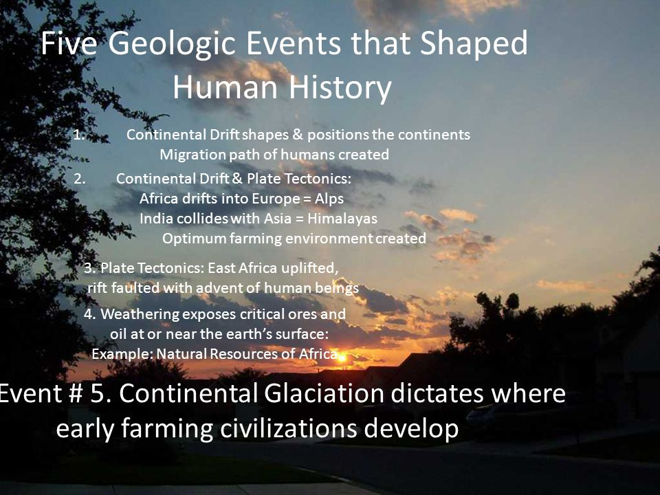Five Geologic Events that Shaped Human History 1.Continental Drift shapes & positions the continents Migration path of humans created 2. Continental D