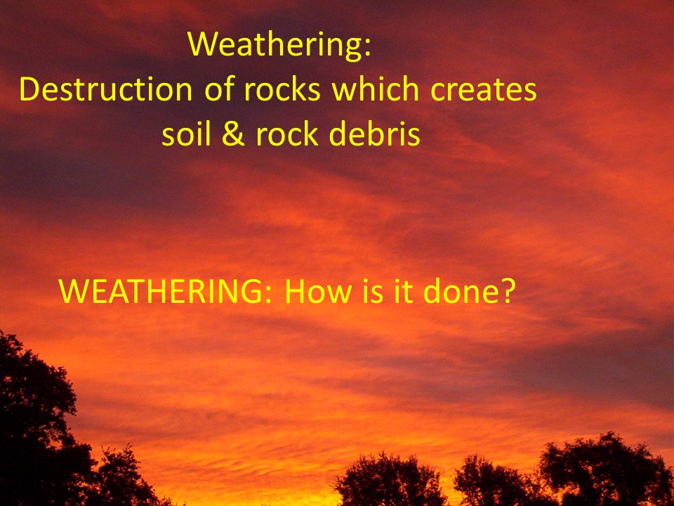 Weathering: Destruction of rocks which creates soil & rock debris WEATHERING: How is it done?