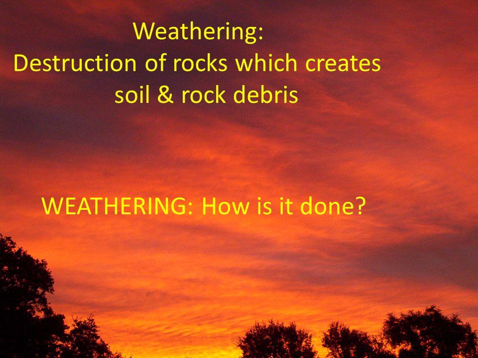 Weathering: Destruction of rocks which creates soil & rock debris WEATHERING: How is it done