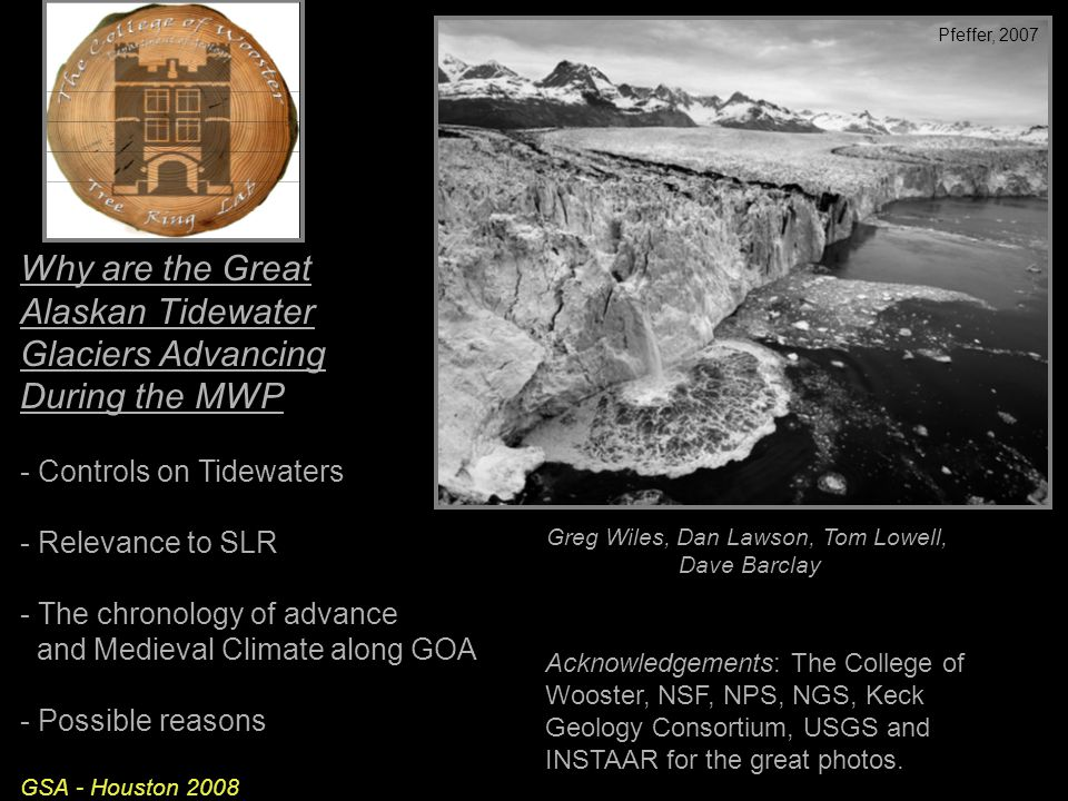 Why are the Great Alaskan Tidewater Glaciers Advancing During the MWP - Controls on Tidewaters - Relevance to SLR - The chronology of advance and Medieval Climate along GOA - Possible reasons GSA - Houston 2008 Acknowledgements: The College of Wooster, NSF, NPS, NGS, Keck Geology Consortium, USGS and INSTAAR for the great photos.