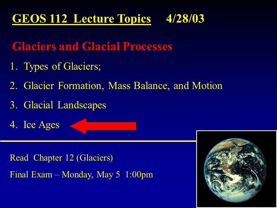 GEOS 112 Lecture Topics 4/28/03 Read Chapter 12 (Glaciers) Final Exam – Monday, May 5 1:00pm 1.Types of Glaciers; 2.Glacier Formation, Mass Balance, and Motion 3.Glacial Landscapes 4.